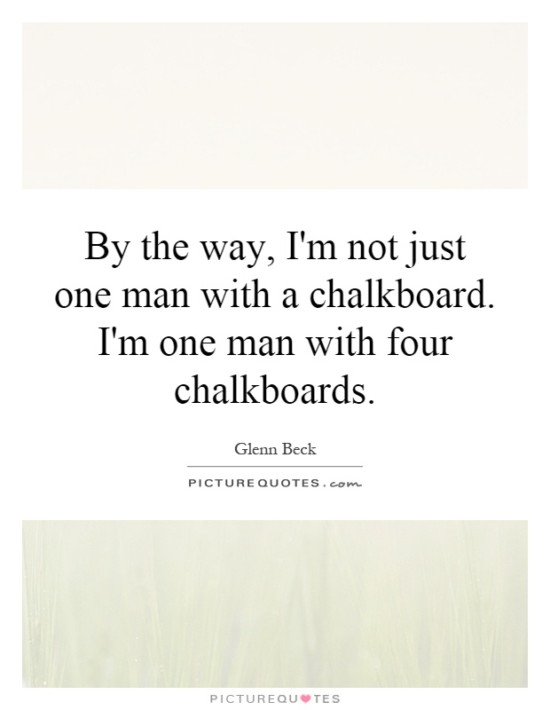 By the way, I'm not just one man with a chalkboard. I'm one man with four chalkboards Picture Quote #1