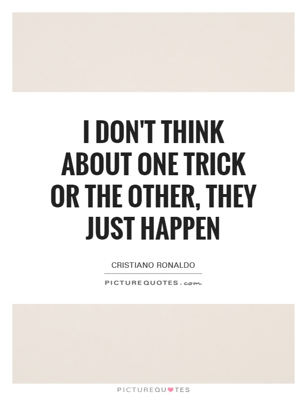 I don't think about one trick or the other, they just happen Picture Quote #1