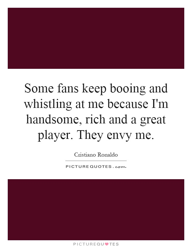 Some fans keep booing and whistling at me because I'm handsome, rich and a great player. They envy me Picture Quote #1