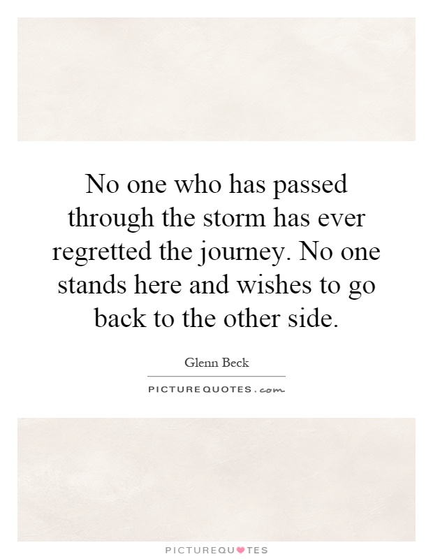 No one who has passed through the storm has ever regretted the journey. No one stands here and wishes to go back to the other side Picture Quote #1