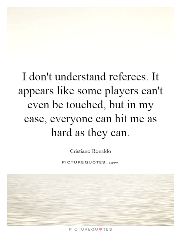 I don't understand referees. It appears like some players can't even be touched, but in my case, everyone can hit me as hard as they can Picture Quote #1