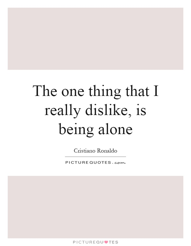 The one thing that I really dislike, is being alone Picture Quote #1