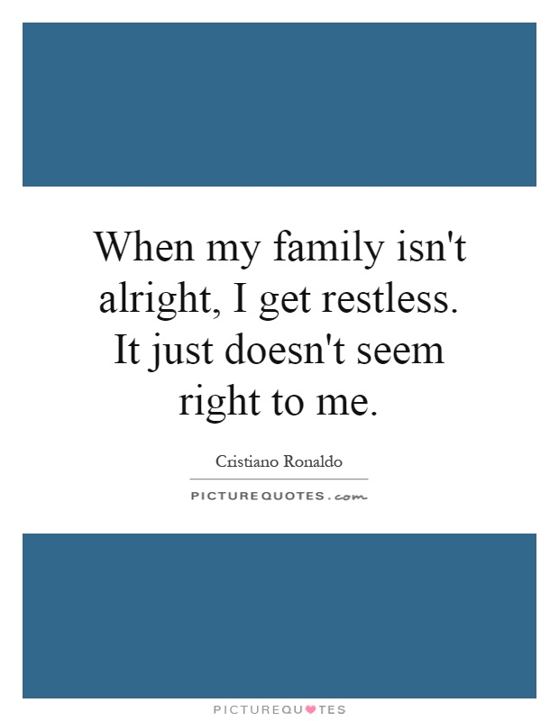 When my family isn't alright, I get restless. It just doesn't seem right to me Picture Quote #1