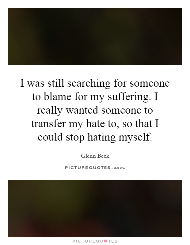 I was still searching for someone to blame for my suffering. I really wanted someone to transfer my hate to, so that I could stop hating myself Picture Quote #1
