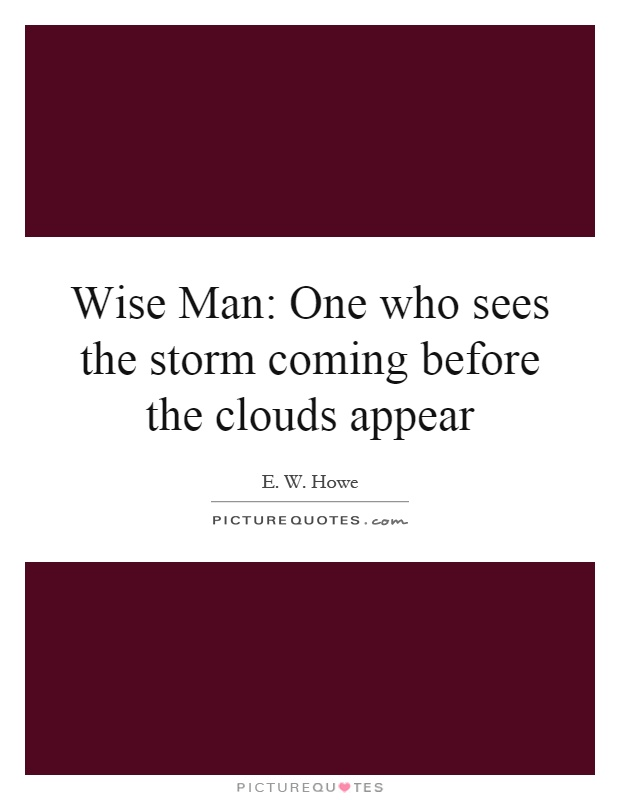 Wise Man: One who sees the storm coming before the clouds appear Picture Quote #1