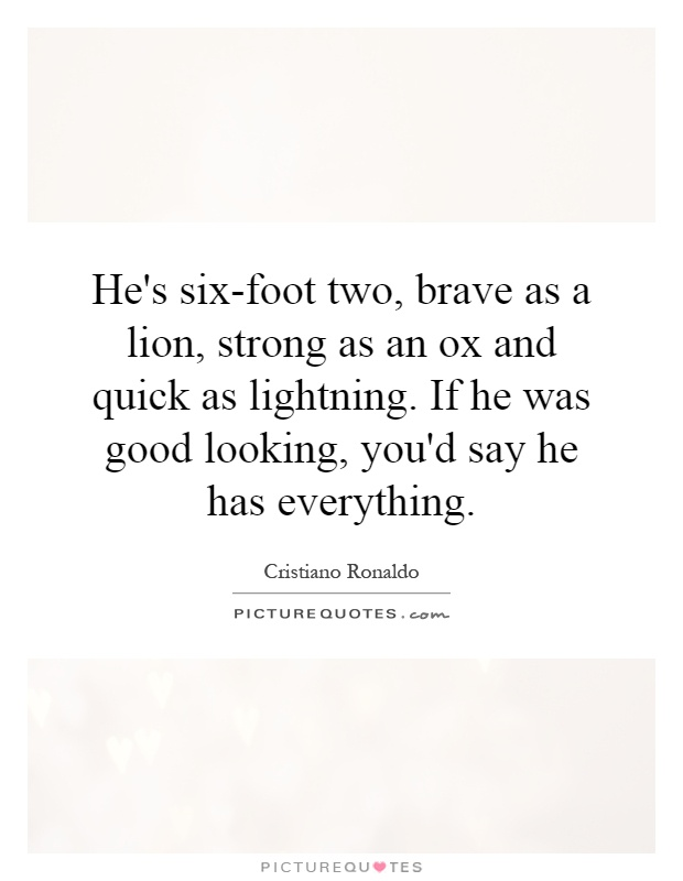 He's six-foot two, brave as a lion, strong as an ox and quick as lightning. If he was good looking, you'd say he has everything Picture Quote #1