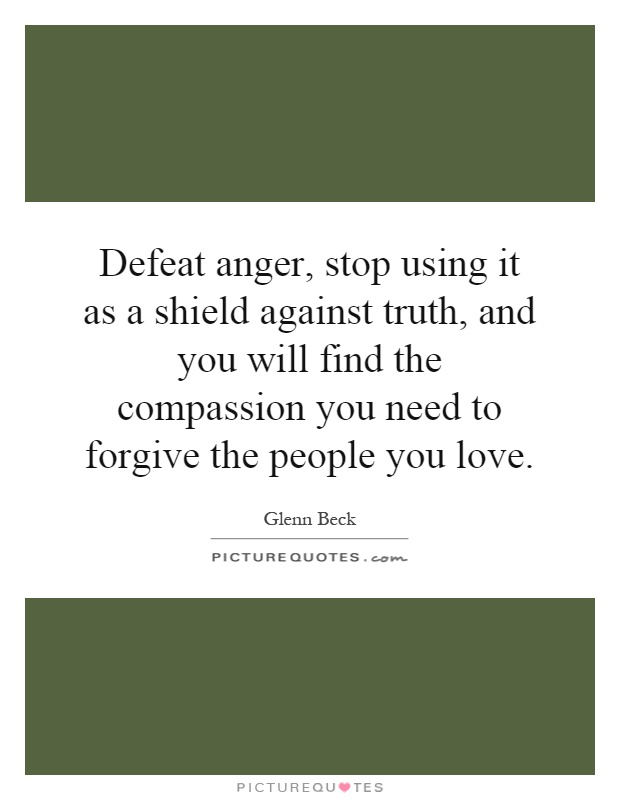 Defeat anger, stop using it as a shield against truth, and you will find the compassion you need to forgive the people you love Picture Quote #1