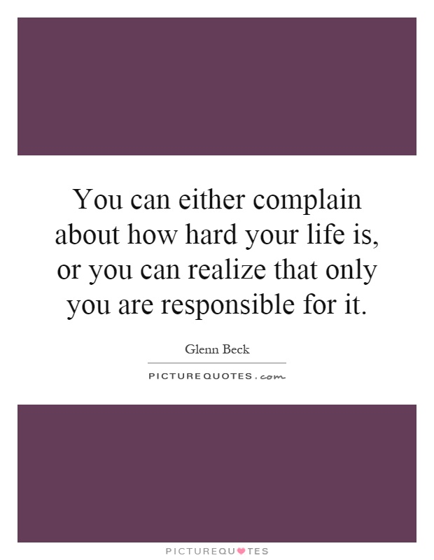 You can either complain about how hard your life is, or you can realize that only you are responsible for it Picture Quote #1