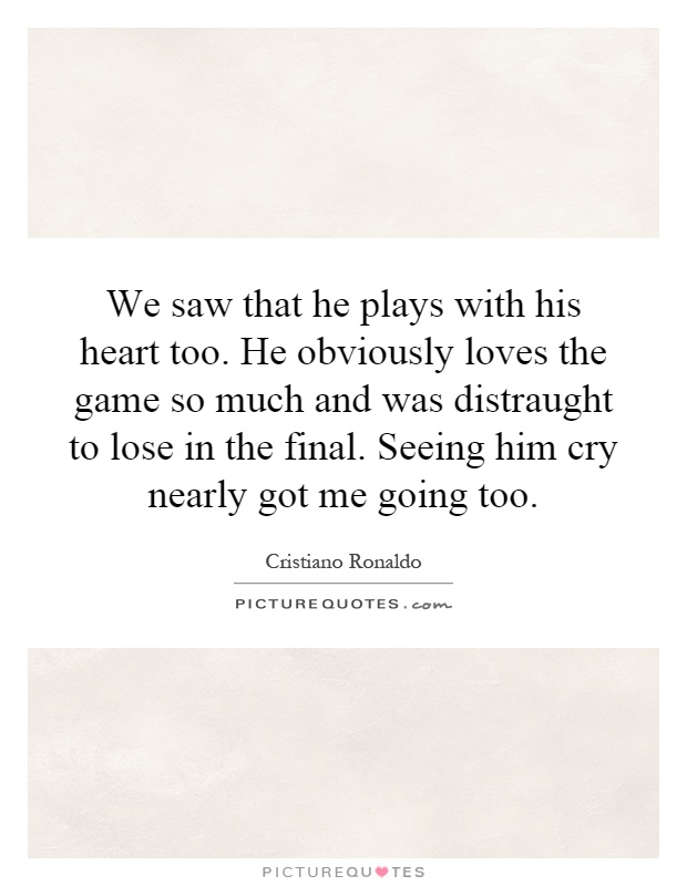 We saw that he plays with his heart too. He obviously loves the game so much and was distraught to lose in the final. Seeing him cry nearly got me going too Picture Quote #1