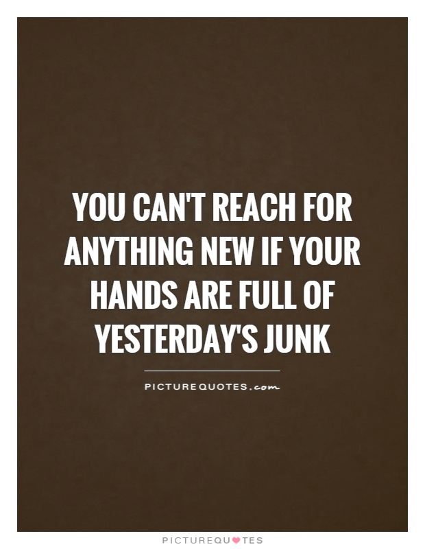 You can't reach for anything new if your hands are full of yesterday's junk Picture Quote #1