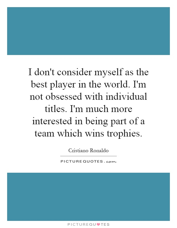 I don't consider myself as the best player in the world. I'm not obsessed with individual titles. I'm much more interested in being part of a team which wins trophies Picture Quote #1