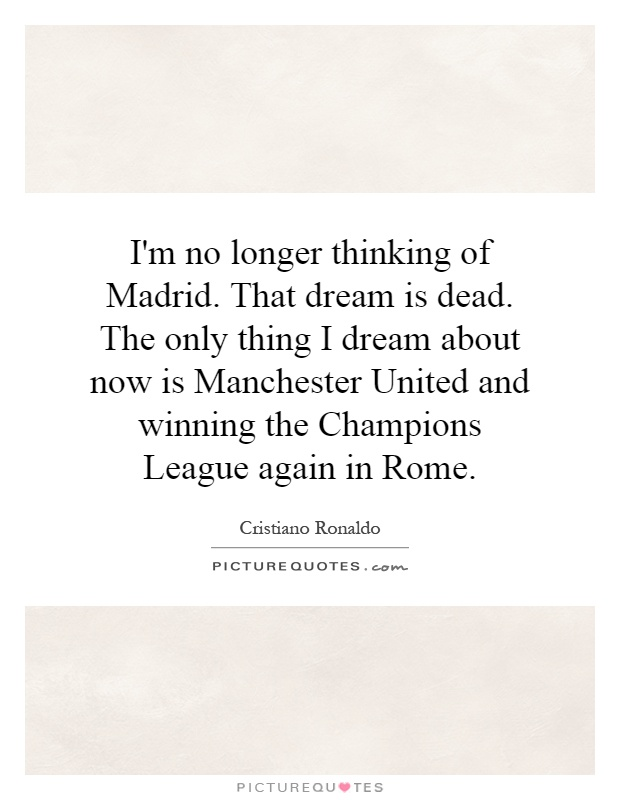 I'm no longer thinking of Madrid. That dream is dead. The only thing I dream about now is Manchester United and winning the Champions League again in Rome Picture Quote #1