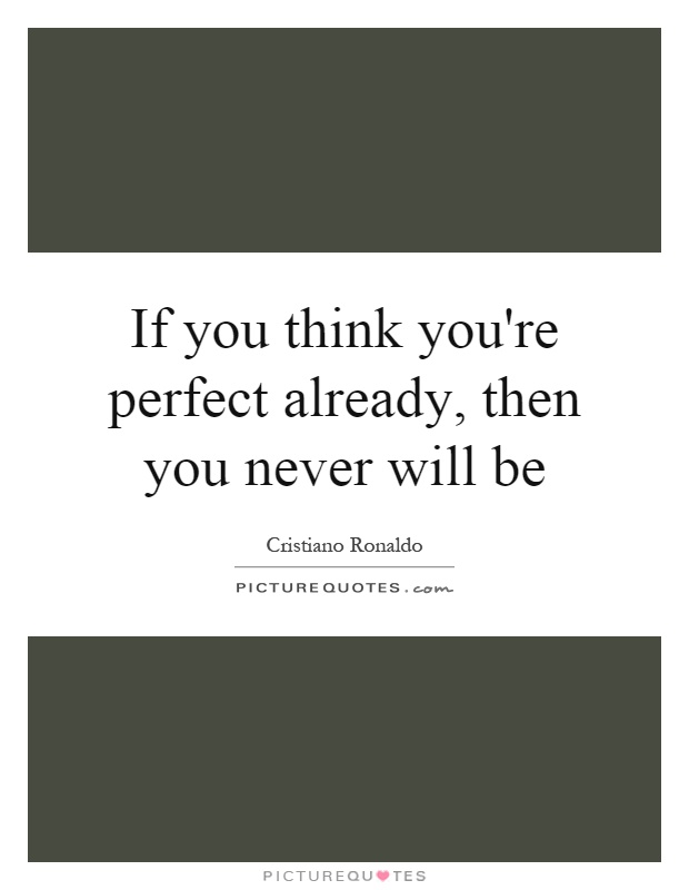 If you think you're perfect already, then you never will be Picture Quote #1