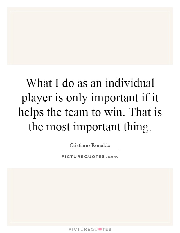 What I do as an individual player is only important if it helps the team to win. That is the most important thing Picture Quote #1