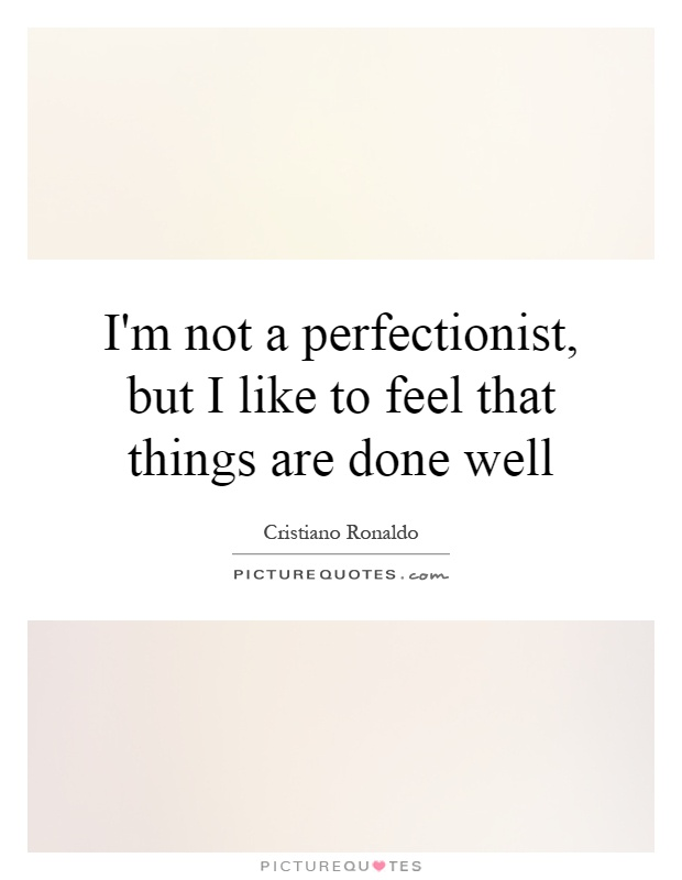 I'm not a perfectionist, but I like to feel that things are done well Picture Quote #1