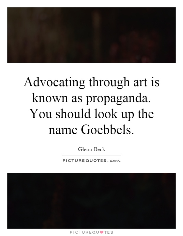 Advocating through art is known as propaganda. You should look up the name Goebbels Picture Quote #1
