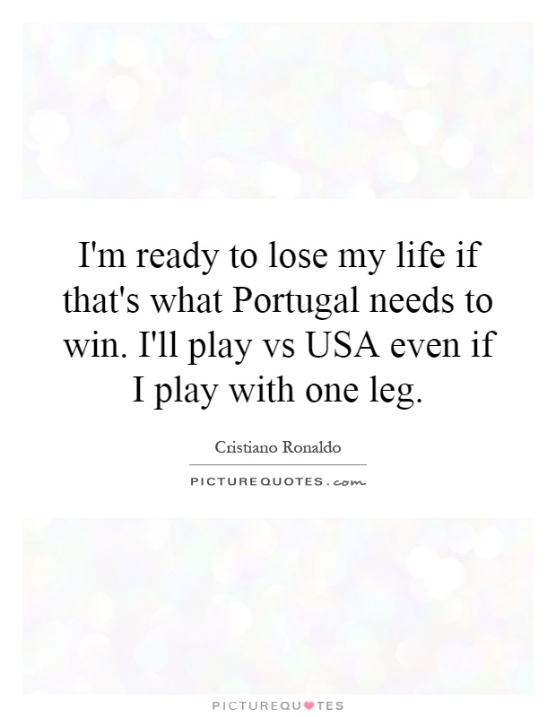 I'm ready to lose my life if that's what Portugal needs to win. I'll play vs USA even if I play with one leg Picture Quote #1