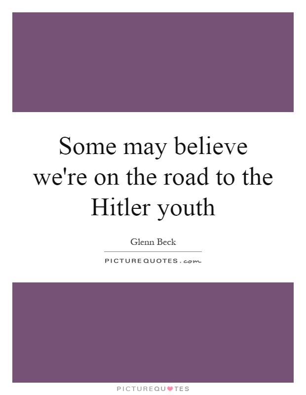 Some may believe we're on the road to the Hitler youth Picture Quote #1