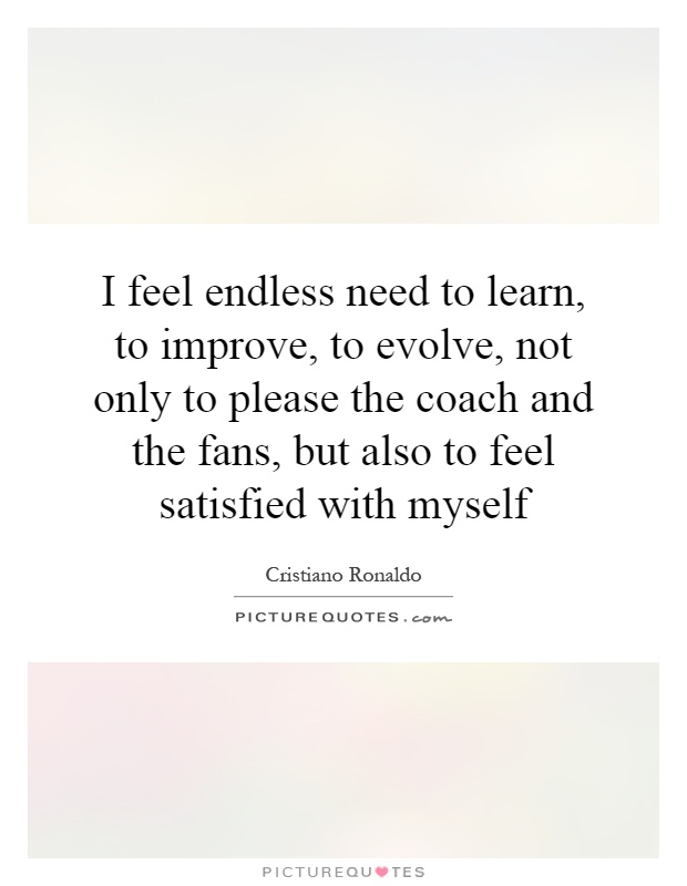 I feel endless need to learn, to improve, to evolve, not only to please the coach and the fans, but also to feel satisfied with myself Picture Quote #1