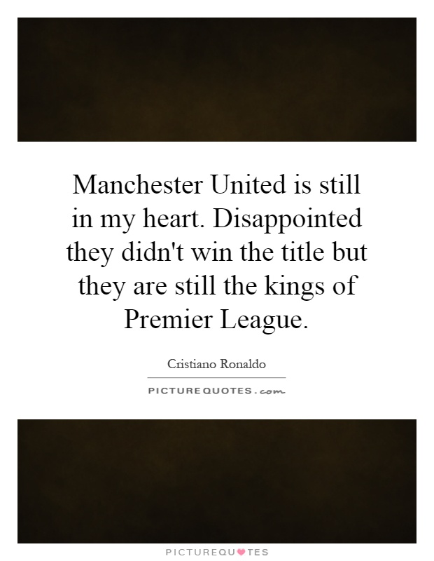 Manchester United is still in my heart. Disappointed they didn't win the title but they are still the kings of Premier League Picture Quote #1