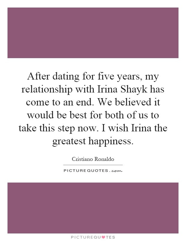 After dating for five years, my relationship with Irina Shayk has come to an end. We believed it would be best for both of us to take this step now. I wish Irina the greatest happiness Picture Quote #1