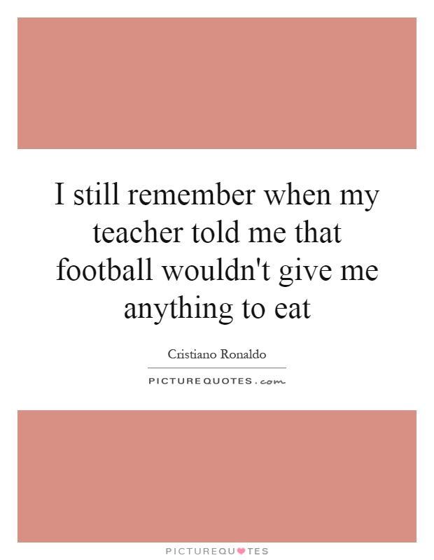 I still remember when my teacher told me that football wouldn't give me anything to eat Picture Quote #1