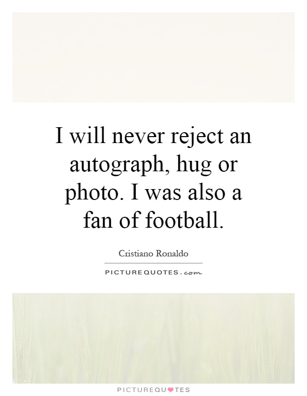 I will never reject an autograph, hug or photo. I was also a fan of football Picture Quote #1