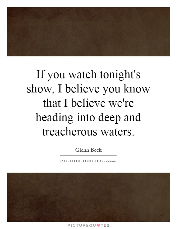 If you watch tonight's show, I believe you know that I believe we're heading into deep and treacherous waters Picture Quote #1