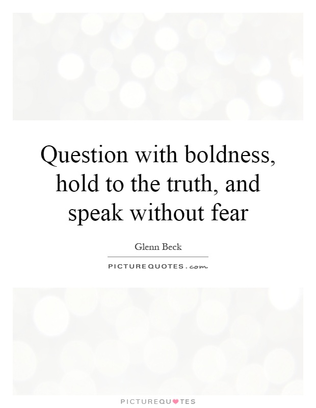 Question with boldness, hold to the truth, and speak without fear Picture Quote #1