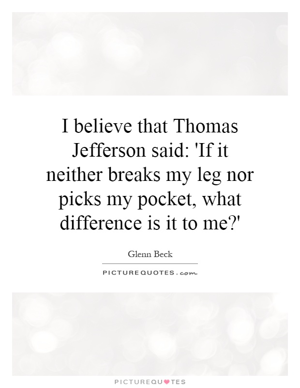 I believe that Thomas Jefferson said: 'If it neither breaks my leg nor picks my pocket, what difference is it to me?' Picture Quote #1