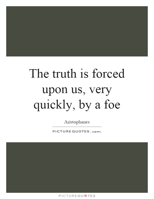 The truth is forced upon us, very quickly, by a foe Picture Quote #1