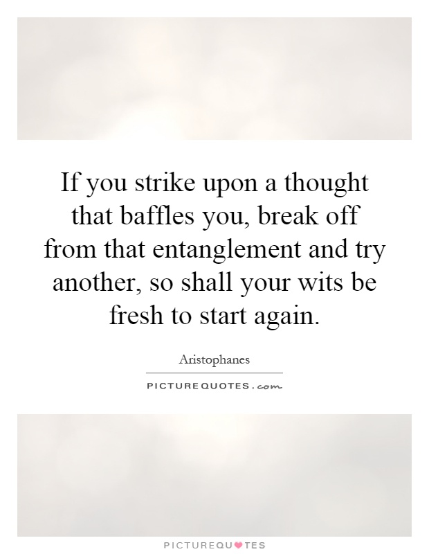 If you strike upon a thought that baffles you, break off from that entanglement and try another, so shall your wits be fresh to start again Picture Quote #1