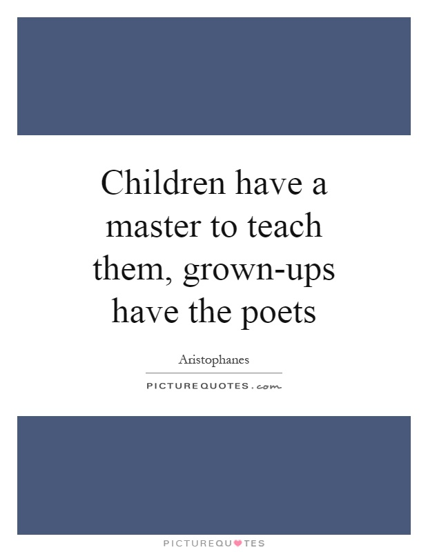 Children have a master to teach them, grown-ups have the poets Picture Quote #1