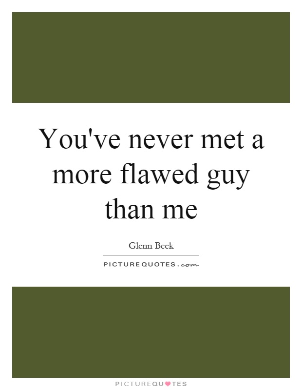 You've never met a more flawed guy than me Picture Quote #1