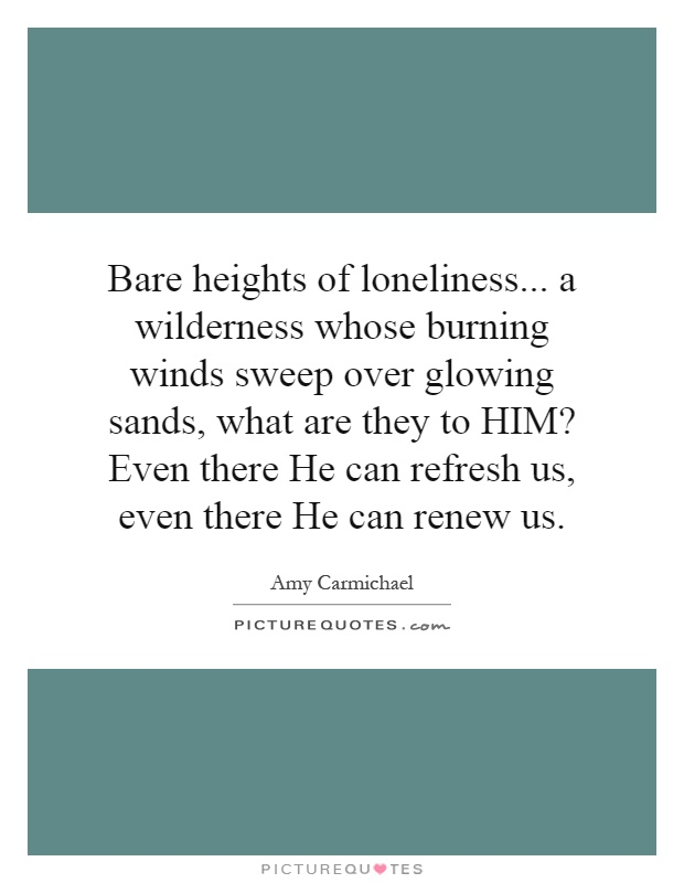 Bare heights of loneliness... a wilderness whose burning winds sweep over glowing sands, what are they to HIM? Even there He can refresh us, even there He can renew us Picture Quote #1