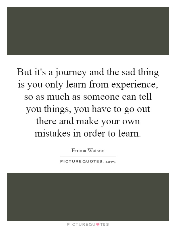 But it's a journey and the sad thing is you only learn from experience, so as much as someone can tell you things, you have to go out there and make your own mistakes in order to learn Picture Quote #1