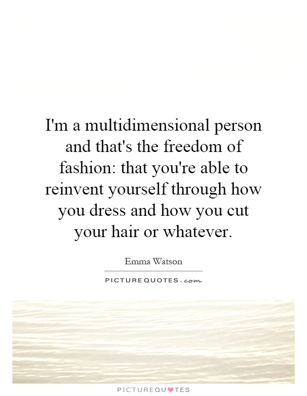 I'm a multidimensional person and that's the freedom of fashion: that you're able to reinvent yourself through how you dress and how you cut your hair or whatever Picture Quote #1