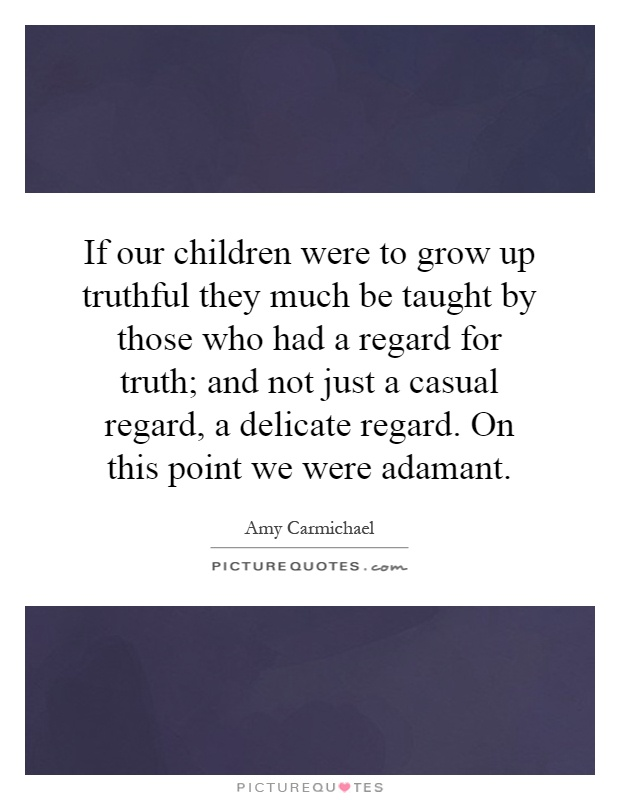 If our children were to grow up truthful they much be taught by those who had a regard for truth; and not just a casual regard, a delicate regard. On this point we were adamant Picture Quote #1