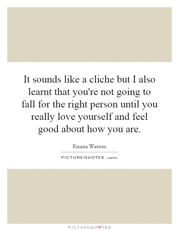 It sounds like a cliche but I also learnt that you're not going to fall for the right person until you really love yourself and feel good about how you are Picture Quote #1