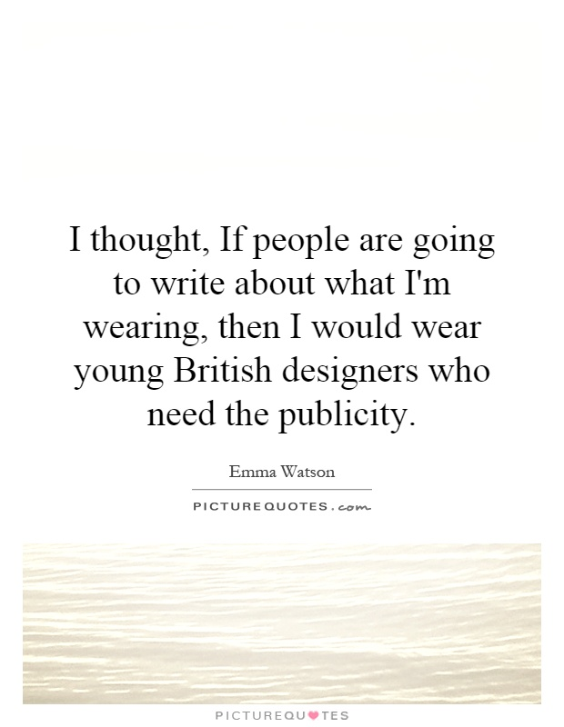 I thought, If people are going to write about what I'm wearing, then I would wear young British designers who need the publicity Picture Quote #1