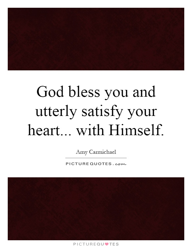 God bless you and utterly satisfy your heart... with Himself Picture Quote #1