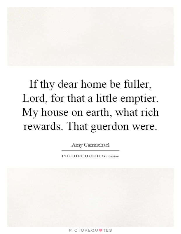 If thy dear home be fuller, Lord, for that a little emptier. My house on earth, what rich rewards. That guerdon were Picture Quote #1