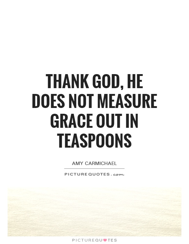 Thank God, He does not measure grace out in teaspoons Picture Quote #1