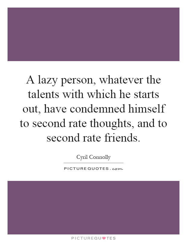 A lazy person, whatever the talents with which he starts out, have condemned himself to second rate thoughts, and to second rate friends Picture Quote #1