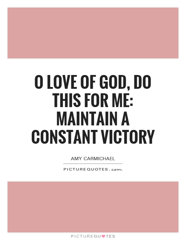 O love of God, do this for me: maintain a constant victory Picture Quote #1