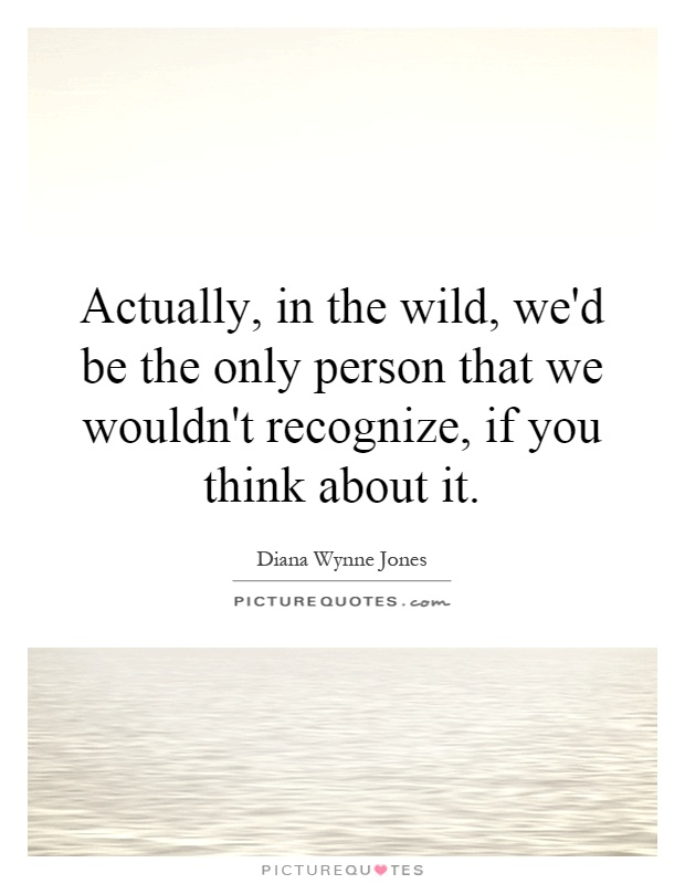 Actually, in the wild, we'd be the only person that we wouldn't recognize, if you think about it Picture Quote #1