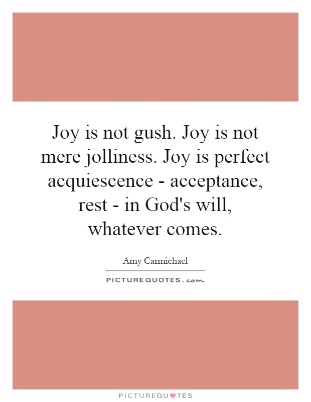 Joy is not gush. Joy is not mere jolliness. Joy is perfect acquiescence - acceptance, rest - in God's will, whatever comes Picture Quote #1