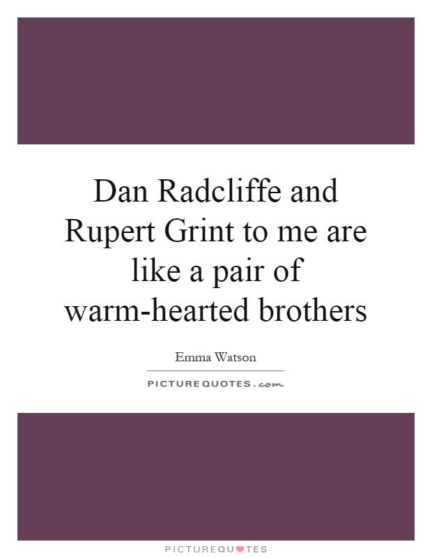 Dan Radcliffe and Rupert Grint to me are like a pair of warm-hearted brothers Picture Quote #1