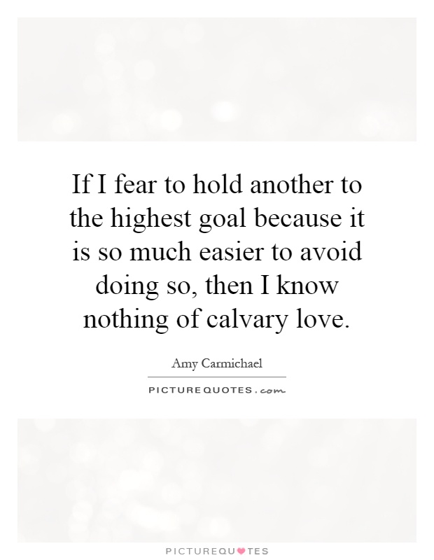 If I fear to hold another to the highest goal because it is so much easier to avoid doing so, then I know nothing of calvary love Picture Quote #1