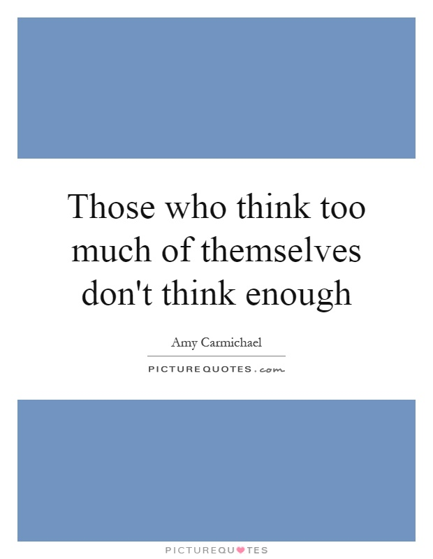 Those who think too much of themselves don't think enough Picture Quote #1